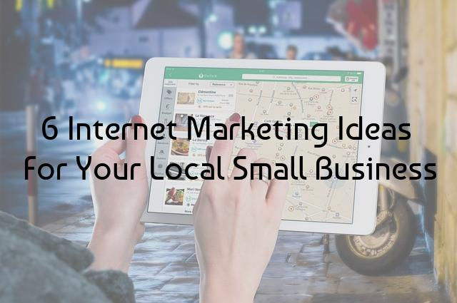 6 Internet Marketing Ideas For Your Local Small Business